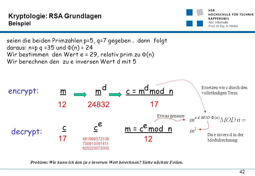 Abt. Informatik Prof. Dr.Ing. A. Rinkel 42 Kryptologie: RSA Grundlagen Beispiel seien die beiden Primzahlen p=5, q=7 gegeben. dann folgt daraus: n=p q