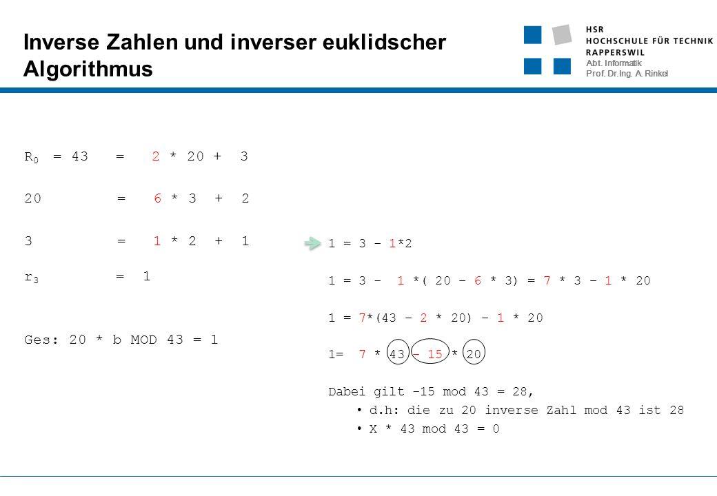 Abt. Informatik Prof. Dr.Ing. A. Rinkel Inverse Zahlen und inverser euklidscher Algorithmus R 0 = 43 = 2 * 20 + 3 20 = 6 * 3 + 2 3 = 1 * 2 + 1 r 3 = 1