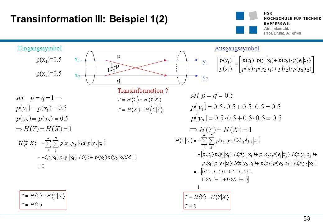 Abt. Informatik Prof. Dr.Ing. A. Rinkel 53 Transinformation III: Beispiel 1(2) 1-p p 1-q q x1x1 x2x2 Eingangssymbol y1y1 y2y2 Ausgangssymbol p(x 1 )=0