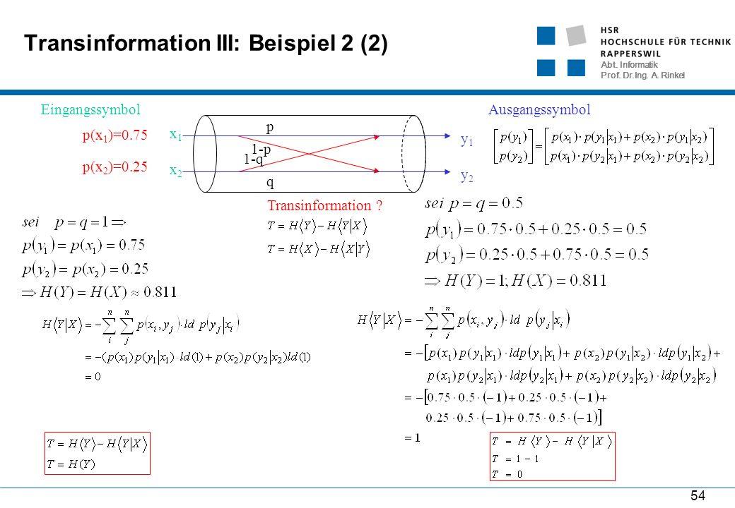 Abt. Informatik Prof. Dr.Ing. A. Rinkel 54 Transinformation III: Beispiel 2 (2) 1-p p 1-q q x1x1 x2x2 Eingangssymbol y1y1 y2y2 Ausgangssymbol p(x 1 )=