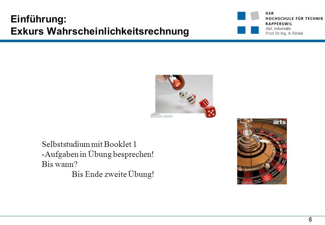 Abt. Informatik Prof. Dr.Ing. A. Rinkel 6 Einführung: Exkurs Wahrscheinlichkeitsrechnung Selbststudium mit Booklet 1 -Aufgaben in Übung besprechen! Bi