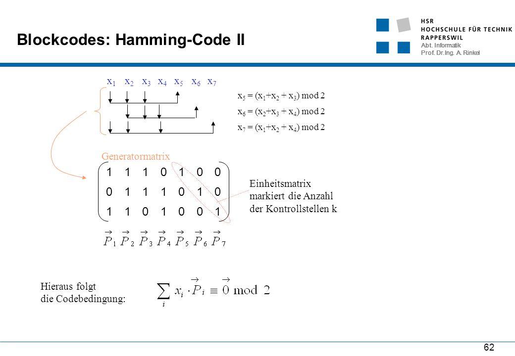 Abt. Informatik Prof. Dr.Ing. A. Rinkel 62 Blockcodes: Hamming-Code II x1x1 x2x2 x3x3 x4x4 x5x5 x6x6 x7x7 x 5 = (x 1 +x 2 + x 3 ) mod 2 x 6 = (x 2 +x