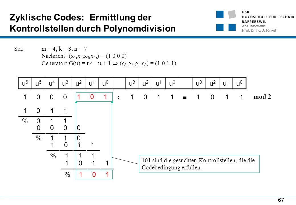Abt. Informatik Prof. Dr.Ing. A. Rinkel 67 Zyklische Codes: Ermittlung der Kontrollstellen durch Polynomdivision Sei: m = 4, k = 3, n = 7 Nachricht:(x