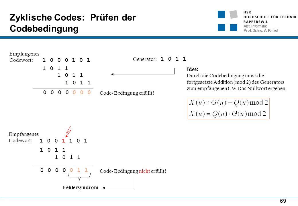 Abt. Informatik Prof. Dr.Ing. A. Rinkel 69 Zyklische Codes: Prüfen der Codebedingung 1 0 0 0 1 0 1 Empfangenes Codewort: Generator: 1 0 1 1 Idee: Durc