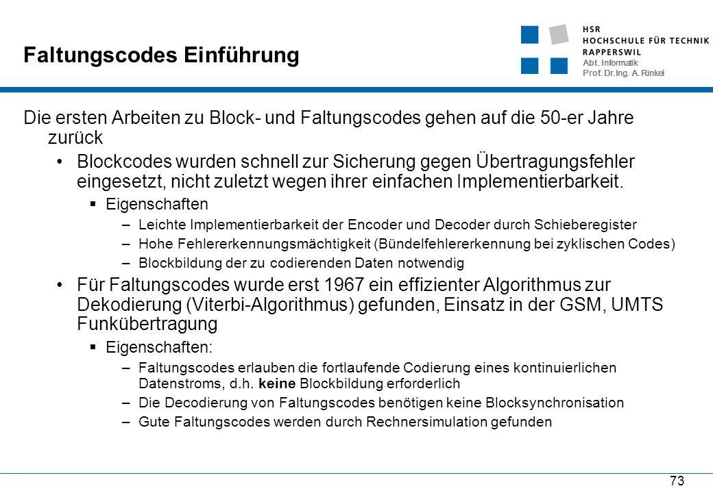 Abt. Informatik Prof. Dr.Ing. A. Rinkel 73 Faltungscodes Einführung Die ersten Arbeiten zu Block- und Faltungscodes gehen auf die 50-er Jahre zurück B