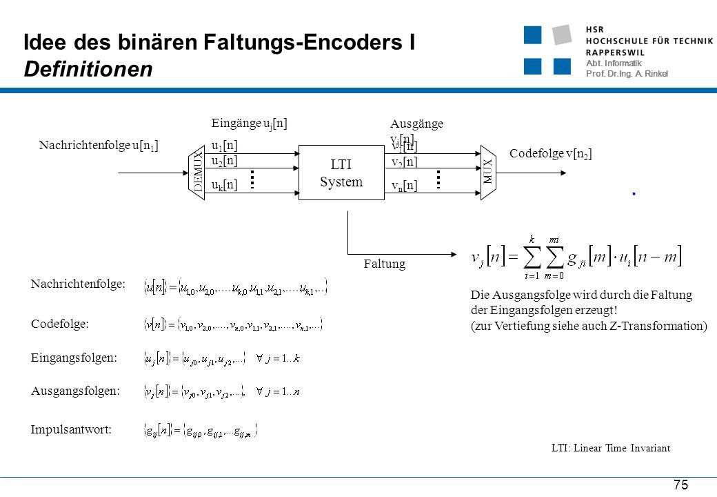 Abt. Informatik Prof. Dr.Ing. A. Rinkel 75 Idee des binären Faltungs-Encoders I Definitionen LTI System DEMUX MUX Eingänge u j [n] u 1 [n] u 2 [n] u k