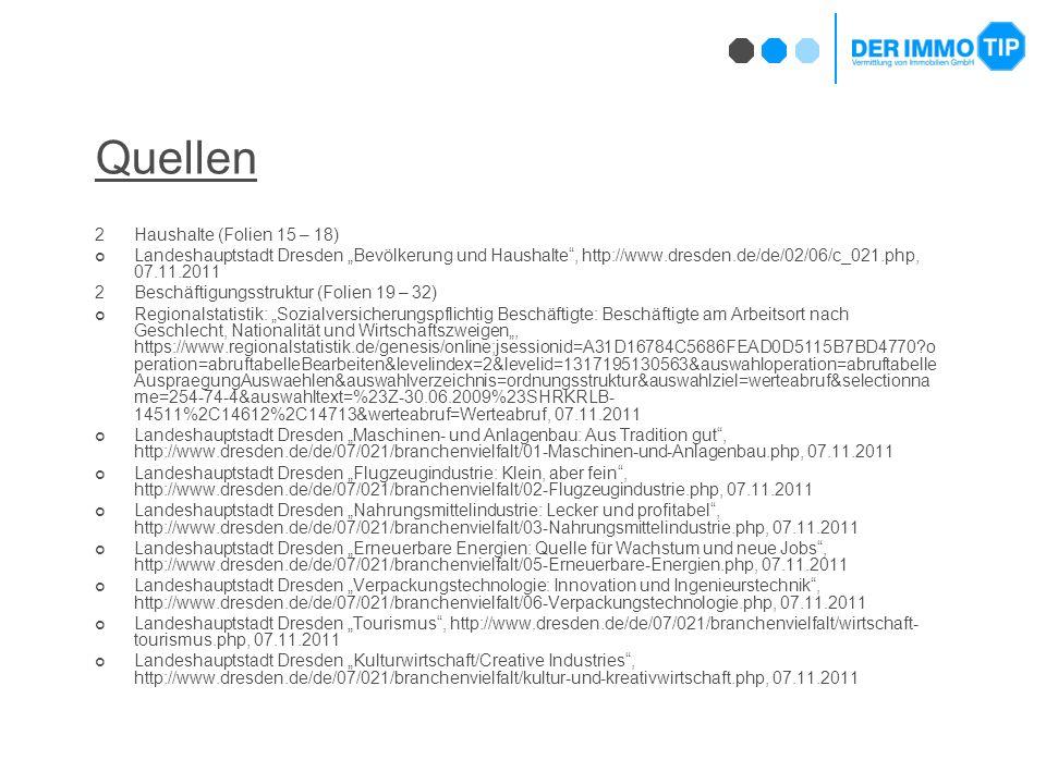 """Quellen 2Haushalte (Folien 15 – 18) Landeshauptstadt Dresden """"Bevölkerung und Haushalte , http://www.dresden.de/de/02/06/c_021.php, 07.11.2011 2Beschäftigungsstruktur (Folien 19 – 32) Regionalstatistik: """"Sozialversicherungspflichtig Beschäftigte: Beschäftigte am Arbeitsort nach Geschlecht, Nationalität und Wirtschaftszweigen"""", https://www.regionalstatistik.de/genesis/online;jsessionid=A31D16784C5686FEAD0D5115B7BD4770 o peration=abruftabelleBearbeiten&levelindex=2&levelid=1317195130563&auswahloperation=abruftabelle AuspraegungAuswaehlen&auswahlverzeichnis=ordnungsstruktur&auswahlziel=werteabruf&selectionna me=254-74-4&auswahltext=%23Z-30.06.2009%23SHRKRLB- 14511%2C14612%2C14713&werteabruf=Werteabruf, 07.11.2011 Landeshauptstadt Dresden """"Maschinen- und Anlagenbau: Aus Tradition gut , http://www.dresden.de/de/07/021/branchenvielfalt/01-Maschinen-und-Anlagenbau.php, 07.11.2011 Landeshauptstadt Dresden """"Flugzeugindustrie: Klein, aber fein , http://www.dresden.de/de/07/021/branchenvielfalt/02-Flugzeugindustrie.php, 07.11.2011 Landeshauptstadt Dresden """"Nahrungsmittelindustrie: Lecker und profitabel , http://www.dresden.de/de/07/021/branchenvielfalt/03-Nahrungsmittelindustrie.php, 07.11.2011 Landeshauptstadt Dresden """"Erneuerbare Energien: Quelle für Wachstum und neue Jobs , http://www.dresden.de/de/07/021/branchenvielfalt/05-Erneuerbare-Energien.php, 07.11.2011 Landeshauptstadt Dresden """"Verpackungstechnologie: Innovation und Ingenieurstechnik , http://www.dresden.de/de/07/021/branchenvielfalt/06-Verpackungstechnologie.php, 07.11.2011 Landeshauptstadt Dresden """"Tourismus , http://www.dresden.de/de/07/021/branchenvielfalt/wirtschaft- tourismus.php, 07.11.2011 Landeshauptstadt Dresden """"Kulturwirtschaft/Creative Industries , http://www.dresden.de/de/07/021/branchenvielfalt/kultur-und-kreativwirtschaft.php, 07.11.2011"""