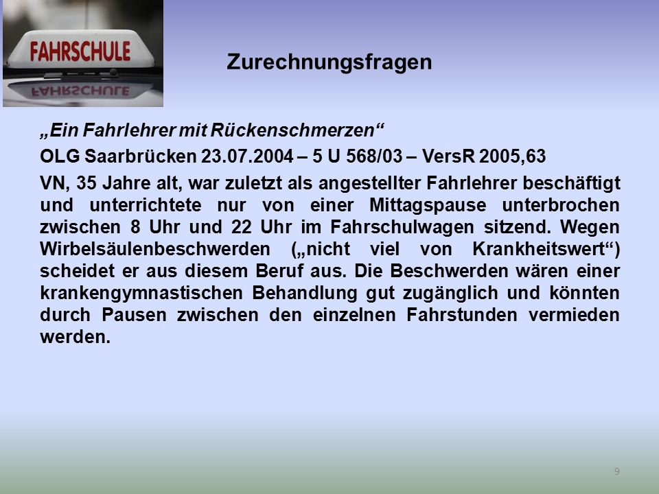 """Zurechnungsfragen """"Ein Fahrlehrer mit Rückenschmerzen OLG Saarbrücken 23.07.2004 – 5 U 568/03 – VersR 2005,63 VN, 35 Jahre alt, war zuletzt als angestellter Fahrlehrer beschäftigt und unterrichtete nur von einer Mittagspause unterbrochen zwischen 8 Uhr und 22 Uhr im Fahrschulwagen sitzend."""