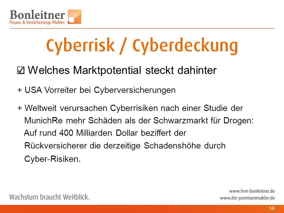 Welches Marktpotential steckt dahinter + USA Vorreiter bei Cyberversicherungen + Weltweit verursachen Cyberrisiken nach einer Studie der MunichRe mehr Schäden als der Schwarzmarkt für Drogen: Auf rund 400 Milliarden Dollar beziffert der Rückversicherer die derzeitige Schadenshöhe durch Cyber-Risiken.