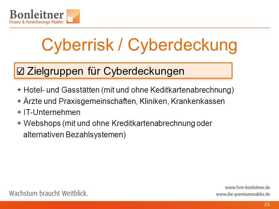 Zielgruppen für Cyberdeckungen + Hotel- und Gasstätten (mit und ohne Keditkartenabrechnung) + Ärzte und Praxisgemeinschaften, Kliniken, Krankenkassen + IT-Unternehmen + Webshops (mit und ohne Kreditkartenabrechnung oder alternativen Bezahlsystemen) Cyberrisk / Cyberdeckung 23