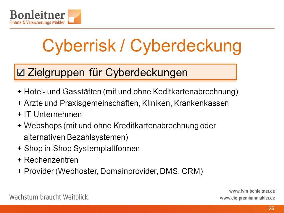 Zielgruppen für Cyberdeckungen + Hotel- und Gasstätten (mit und ohne Keditkartenabrechnung) + Ärzte und Praxisgemeinschaften, Kliniken, Krankenkassen + IT-Unternehmen + Webshops (mit und ohne Kreditkartenabrechnung oder alternativen Bezahlsystemen) + Shop in Shop Systemplattformen + Rechenzentren + Provider (Webhoster, Domainprovider, DMS, CRM) Cyberrisk / Cyberdeckung 26