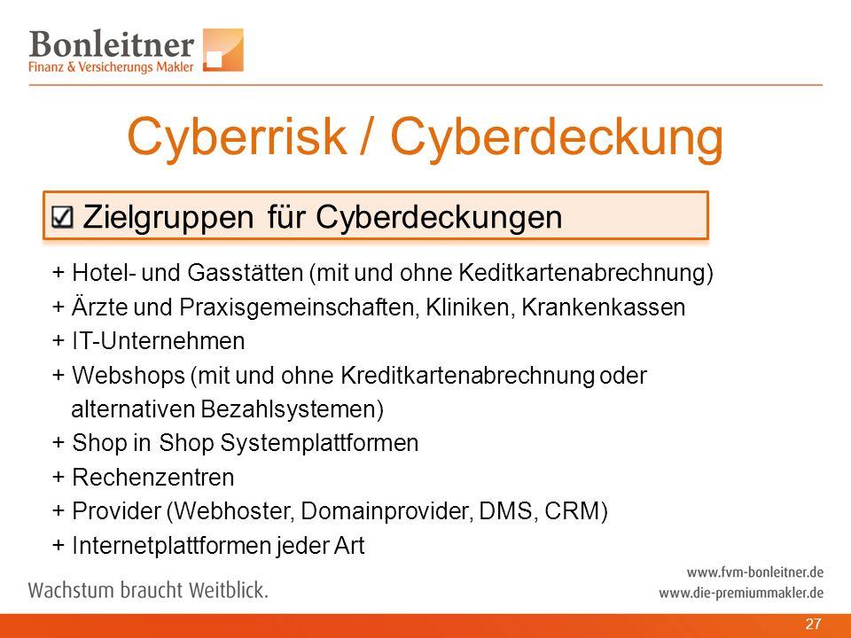 Zielgruppen für Cyberdeckungen + Hotel- und Gasstätten (mit und ohne Keditkartenabrechnung) + Ärzte und Praxisgemeinschaften, Kliniken, Krankenkassen + IT-Unternehmen + Webshops (mit und ohne Kreditkartenabrechnung oder alternativen Bezahlsystemen) + Shop in Shop Systemplattformen + Rechenzentren + Provider (Webhoster, Domainprovider, DMS, CRM) + Internetplattformen jeder Art Cyberrisk / Cyberdeckung 27