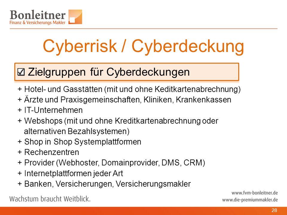 Zielgruppen für Cyberdeckungen + Hotel- und Gasstätten (mit und ohne Keditkartenabrechnung) + Ärzte und Praxisgemeinschaften, Kliniken, Krankenkassen + IT-Unternehmen + Webshops (mit und ohne Kreditkartenabrechnung oder alternativen Bezahlsystemen) + Shop in Shop Systemplattformen + Rechenzentren + Provider (Webhoster, Domainprovider, DMS, CRM) + Internetplattformen jeder Art + Banken, Versicherungen, Versicherungsmakler Cyberrisk / Cyberdeckung 28