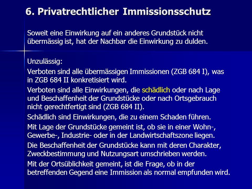 6. Privatrechtlicher Immissionsschutz Soweit eine Einwirkung auf ein anderes Grundstück nicht übermässig ist, hat der Nachbar die Einwirkung zu dulden
