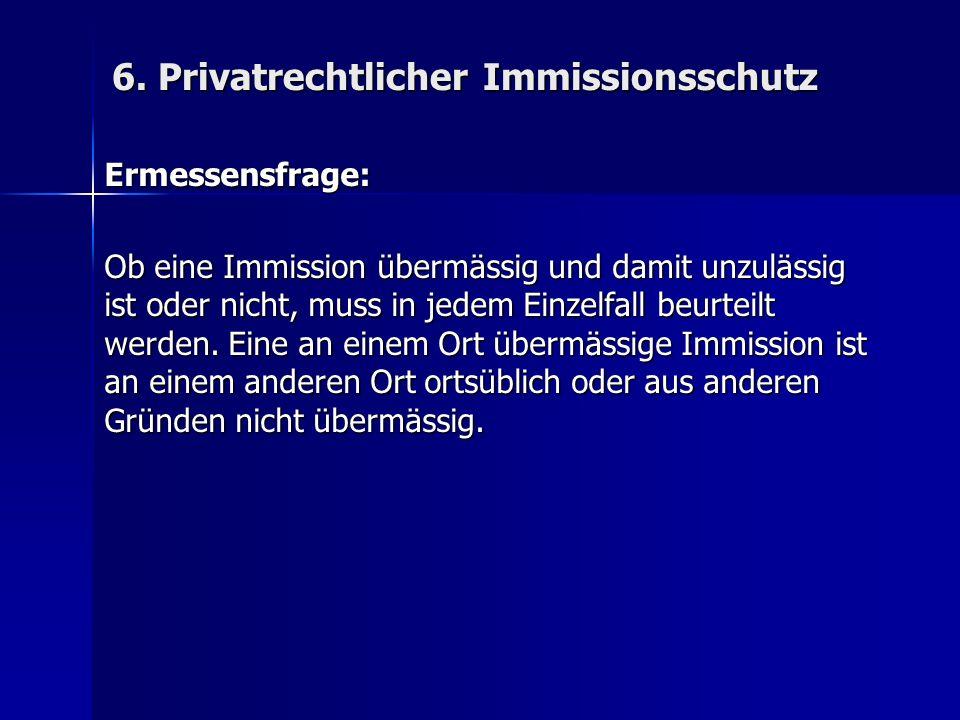 6. Privatrechtlicher Immissionsschutz Ermessensfrage: Ob eine Immission übermässig und damit unzulässig ist oder nicht, muss in jedem Einzelfall beurt