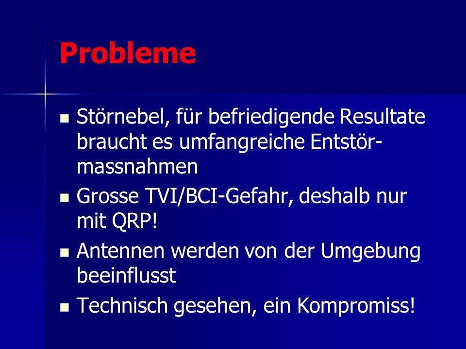 Probleme Störnebel, für befriedigende Resultate braucht es umfangreiche Entstör- massnahmen Grosse TVI/BCI-Gefahr, deshalb nur mit QRP.
