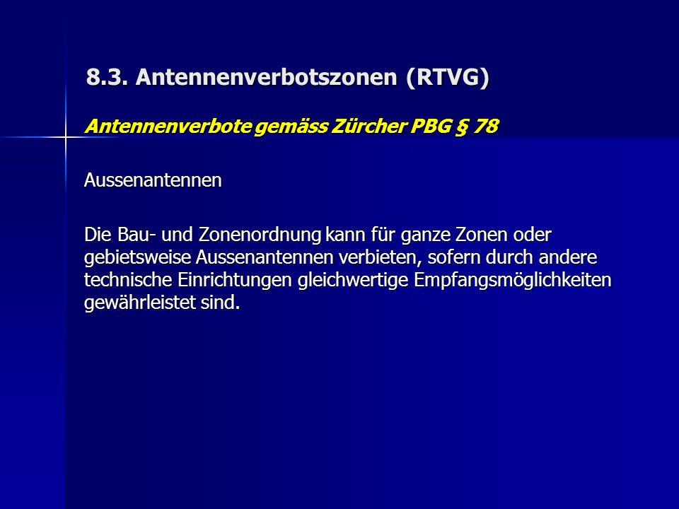 8.3. Antennenverbotszonen (RTVG) Antennenverbote gemäss Zürcher PBG § 78 Aussenantennen Die Bau- und Zonenordnung kann für ganze Zonen oder gebietswei