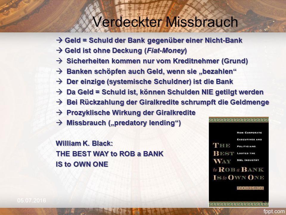 """Verdeckter Missbrauch 05.07.2016  Geld = Schuld der Bank gegenüber einer Nicht-Bank  Geld ist ohne Deckung (Fiat-Money)  Sicherheiten kommen nur vom Kreditnehmer (Grund)  Banken schöpfen auch Geld, wenn sie """"bezahlen  Der einzige (systemische Schuldner) ist die Bank  Da Geld = Schuld ist, können Schulden NIE getilgt werden  Bei Rückzahlung der Giralkredite schrumpft die Geldmenge  Prozyklische Wirkung der Giralkredite  Missbrauch (""""predatory lending ) William K."""