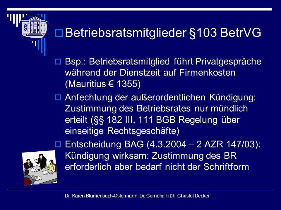 § § Dr. Karen Blumenbach-Ostermann, Dr. Cornelia Früh, Christel Decker  Betriebsratsmitglieder §103 BetrVG  Bsp.: Betriebsratsmitglied führt Privatg