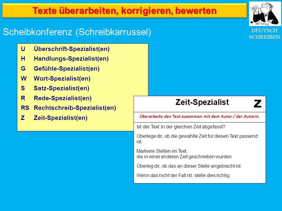 DEUTSCH SCHREIBEN Scheibkonferenz (Schreibkarrussel) Überschrift-Spezialist(en) Handlungs-Spezialist(en) Gefühle-Spezialist(en) Wort-Spezialist(en) Satz-Spezialist(en) Rede-Spezialist(en) Rechtschreib-Spezialist(en) Zeit-Spezialist(en) U H G W S R RS Z Ist der Text in der gleichen Zeit abgefasst.