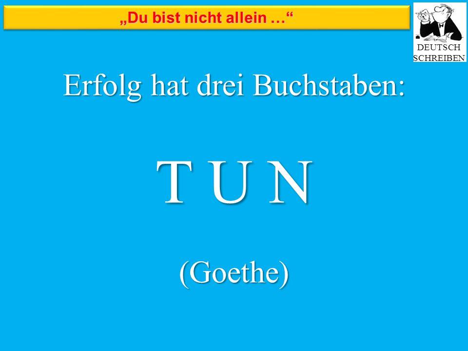 """""""Du bist nicht allein …"""" DEUTSCH SCHREIBEN Erfolg hat drei Buchstaben: (Goethe) T U N"""