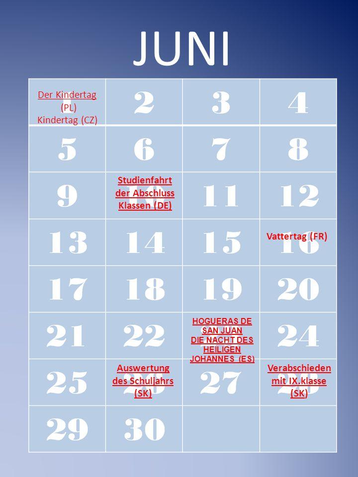 JUNI Der Kindertag (PL) Kindertag (CZ) HOGUERAS DE SAN JUAN DIE NACHT DES HEILIGEN JOHANNES (ES) Studienfahrt der Abschluss Klassen (DE) Vattertag (FR) Auswertung des Schuljahrs (SK) Verabschieden mit IX.klasse (SKVerabschieden mit IX.klasse (SK)