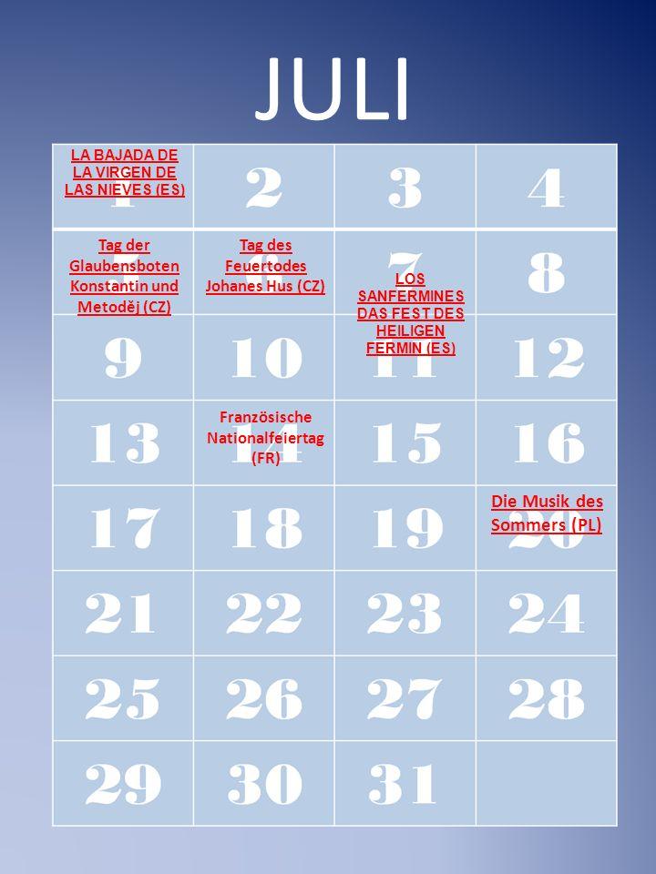 JULI Die Musik des Sommers (PL) LOS SANFERMINES DAS FEST DES HEILIGEN FERMIN (ES) LA BAJADA DE LA VIRGEN DE LAS NIEVES (ES) Tag der Glaubensboten Konstantin und Metoděj (CZ) Tag des Feuertodes Johanes Hus (CZ) Französische Nationalfeiertag (FR)