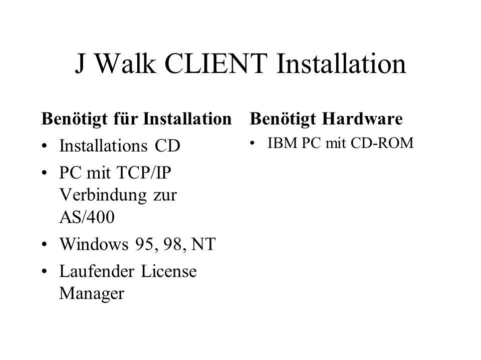 J Walk CLIENT Installation Benötigt für Installation Installations CD PC mit TCP/IP Verbindung zur AS/400 Windows 95, 98, NT Laufender License Manager Benötigt Hardware IBM PC mit CD-ROM