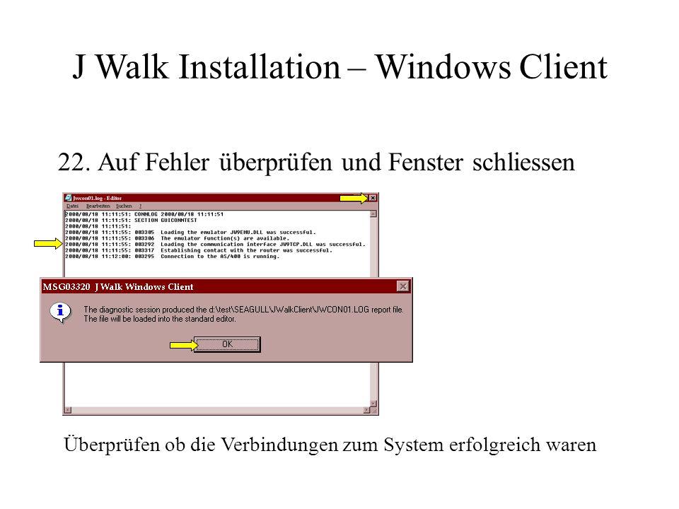 22. Auf Fehler überprüfen und Fenster schliessen Überprüfen ob die Verbindungen zum System erfolgreich waren J Walk Installation – Windows Client