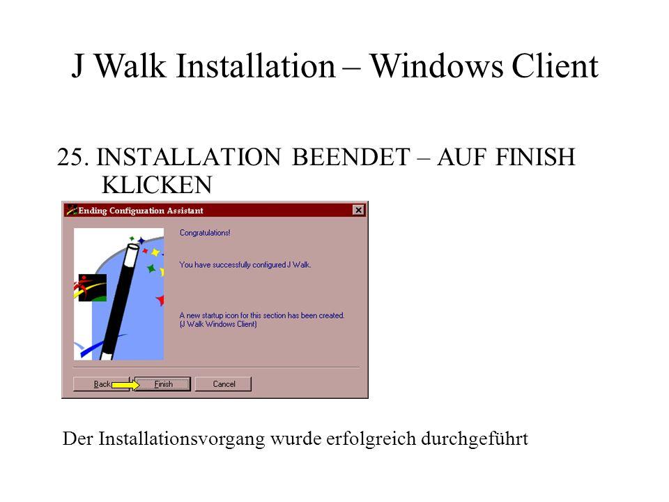 25. INSTALLATION BEENDET – AUF FINISH KLICKEN Der Installationsvorgang wurde erfolgreich durchgeführt J Walk Installation – Windows Client