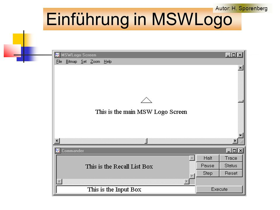 Einfache Bewegung der Turtle to main cs make keypress 12 fahren 1 end to fahren :speed setfocus[MSWLogo Screen] keyboardon[make keypress keyboardvalue steuerung :keypress keyboardoff] if :keypress=113 [finish stop] wait 2 pd fd :speed fahren :speed end to steuerung :richtung if :richtung=44 [lt 10 stop] if :richtung=46 [rt 10 stop] ;if :richtung=97 [make speed :speed+1 stop] ;if :richtung=115 [make speed :speed-1 stop] end Einführung in MSWLogo Autor: H.
