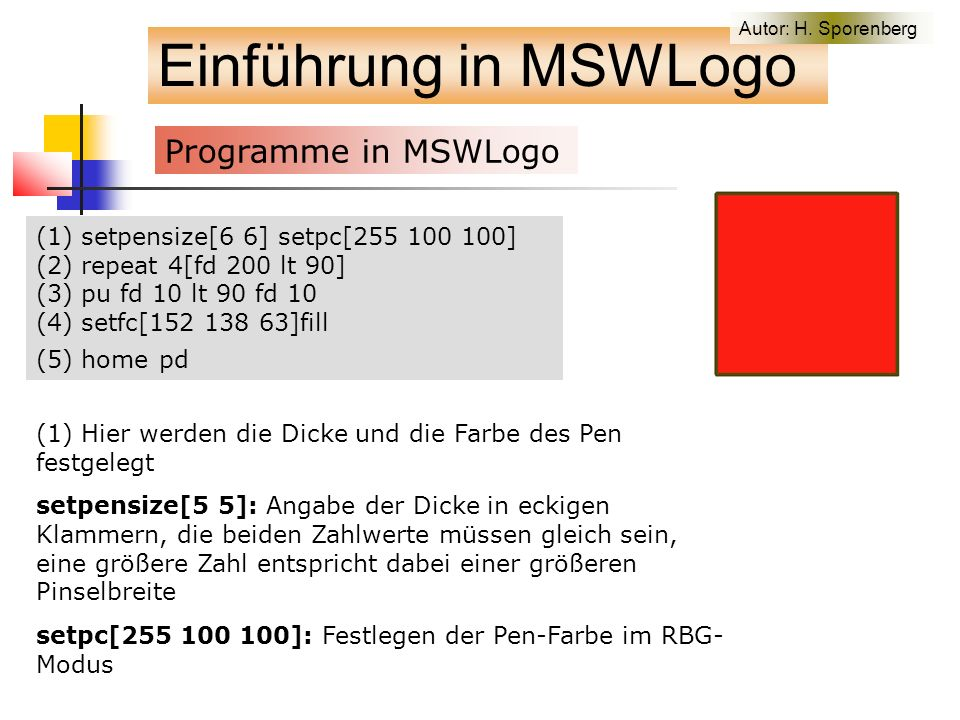 (1) setpensize[6 6] setpc[255 100 100] (2) repeat 4[fd 200 lt 90] (3) pu fd 10 lt 90 fd 10 (4) setfc[152 138 63]fill (5) home pd Einführung in MSWLogo Programme in MSWLogo (1) Hier werden die Dicke und die Farbe des Pen festgelegt setpensize[5 5]: Angabe der Dicke in eckigen Klammern, die beiden Zahlwerte müssen gleich sein, eine größere Zahl entspricht dabei einer größeren Pinselbreite setpc[255 100 100]: Festlegen der Pen-Farbe im RBG- Modus Autor: H.