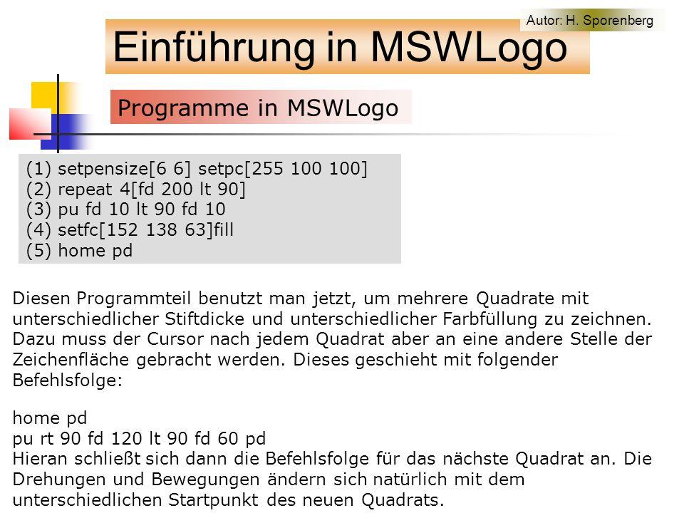 (1) setpensize[6 6] setpc[255 100 100] (2) repeat 4[fd 200 lt 90] (3) pu fd 10 lt 90 fd 10 (4) setfc[152 138 63]fill (5) home pd Einführung in MSWLogo Programme in MSWLogo Diesen Programmteil benutzt man jetzt, um mehrere Quadrate mit unterschiedlicher Stiftdicke und unterschiedlicher Farbfüllung zu zeichnen.
