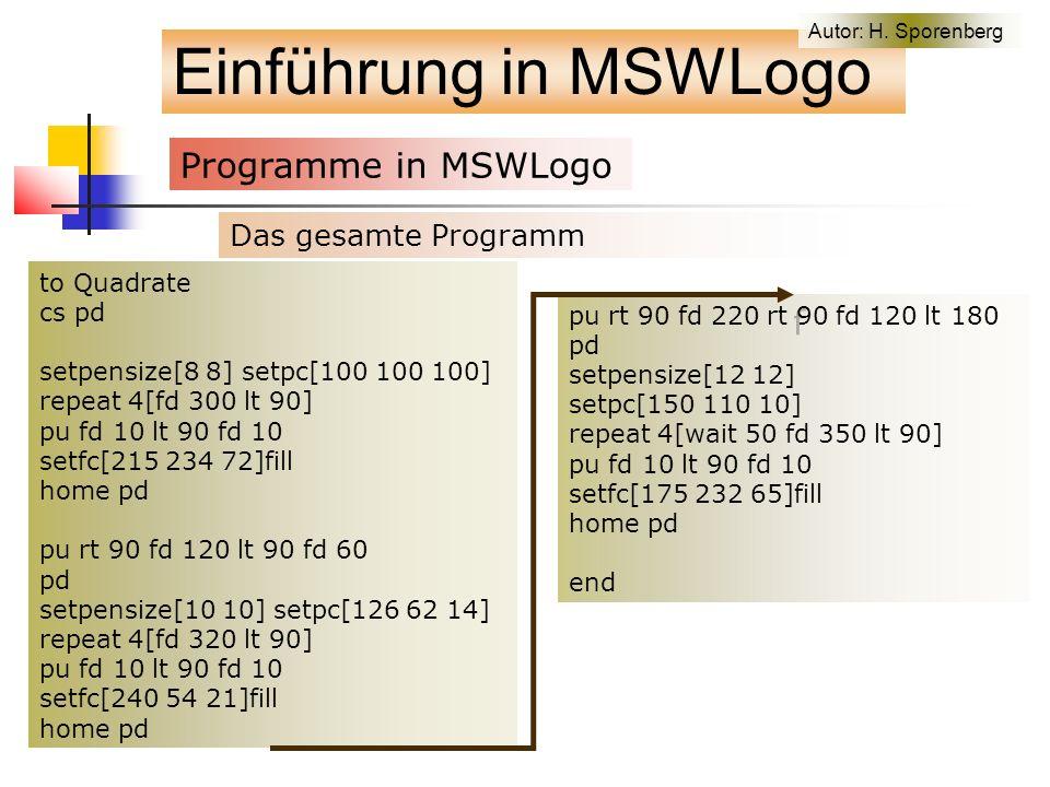 to Quadrate cs pd setpensize[8 8] setpc[100 100 100] repeat 4[fd 300 lt 90] pu fd 10 lt 90 fd 10 setfc[215 234 72]fill home pd pu rt 90 fd 120 lt 90 fd 60 pd setpensize[10 10] setpc[126 62 14] repeat 4[fd 320 lt 90] pu fd 10 lt 90 fd 10 setfc[240 54 21]fill home pd Einführung in MSWLogo Programme in MSWLogo f pu rt 90 fd 220 rt 90 fd 120 lt 180 pd setpensize[12 12] setpc[150 110 10] repeat 4[wait 50 fd 350 lt 90] pu fd 10 lt 90 fd 10 setfc[175 232 65]fill home pd end Das gesamte Programm Autor: H.
