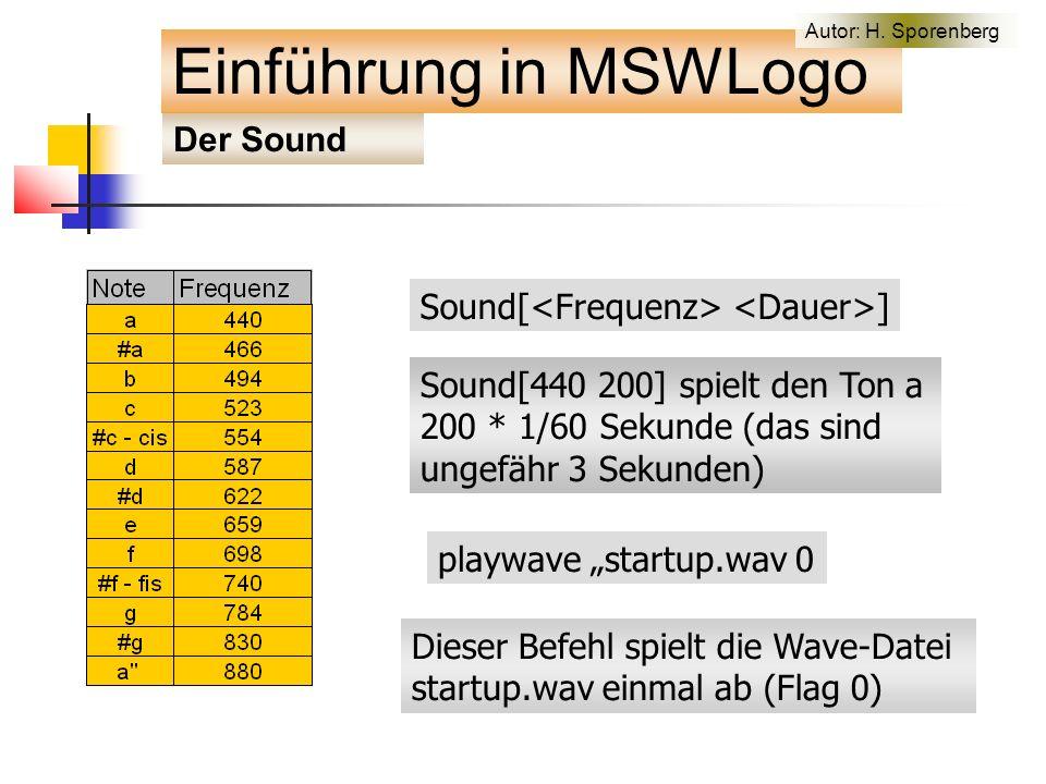 """Sound[ ] Sound[440 200] spielt den Ton a 200 * 1/60 Sekunde (das sind ungefähr 3 Sekunden) playwave """"startup.wav 0 Dieser Befehl spielt die Wave-Datei startup.wav einmal ab (Flag 0) Der Sound Einführung in MSWLogo Autor: H."""