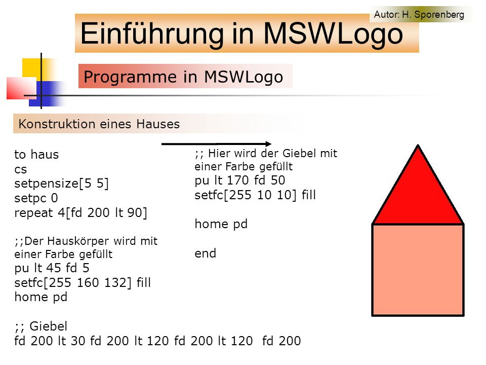 Einführung in MSWLogo Programme in MSWLogo f Konstruktion eines Hauses to haus cs setpensize[5 5] setpc 0 repeat 4[fd 200 lt 90] ;;Der Hauskörper wird mit einer Farbe gefüllt pu lt 45 fd 5 setfc[255 160 132] fill home pd ;; Giebel fd 200 lt 30 fd 200 lt 120 fd 200 lt 120 fd 200 ;; Hier wird der Giebel mit einer Farbe gefüllt pu lt 170 fd 50 setfc[255 10 10] fill home pd end Autor: H.