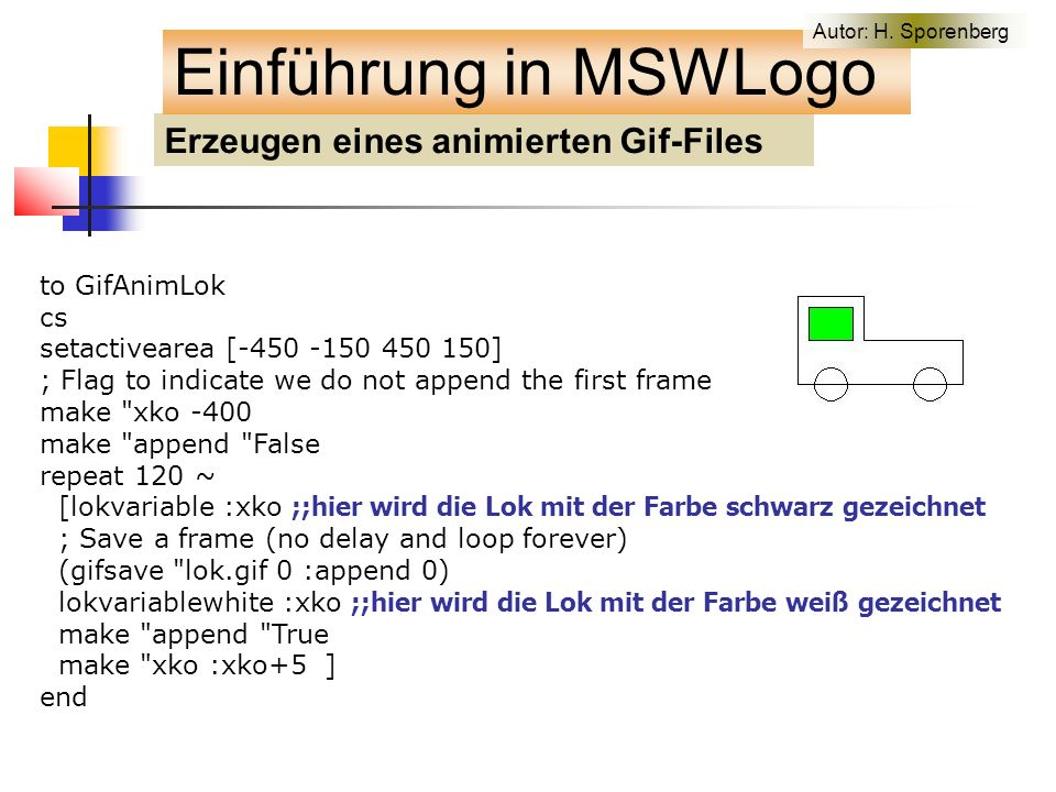 Erzeugen eines animierten Gif-Files Einführung in MSWLogo to GifAnimLok cs setactivearea [-450 -150 450 150] ; Flag to indicate we do not append the first frame make xko -400 make append False repeat 120 ~ [lokvariable :xko ;;hier wird die Lok mit der Farbe schwarz gezeichnet ; Save a frame (no delay and loop forever) (gifsave lok.gif 0 :append 0) lokvariablewhite :xko ;;hier wird die Lok mit der Farbe weiß gezeichnet make append True make xko :xko+5 ] end Autor: H.