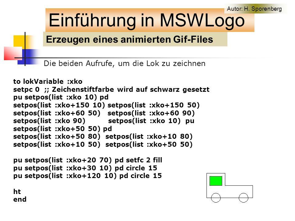 Erzeugen eines animierten Gif-Files Einführung in MSWLogo Die beiden Aufrufe, um die Lok zu zeichnen to lokVariable :xko setpc 0 ;; Zeichenstiftfarbe wird auf schwarz gesetzt pu setpos(list :xko 10) pd setpos(list :xko+150 10) setpos(list :xko+150 50) setpos(list :xko+60 50) setpos(list :xko+60 90) setpos(list :xko 90) setpos(list :xko 10) pu setpos(list :xko+50 50) pd setpos(list :xko+50 80) setpos(list :xko+10 80) setpos(list :xko+10 50) setpos(list :xko+50 50) pu setpos(list :xko+20 70) pd setfc 2 fill pu setpos(list :xko+30 10) pd circle 15 pu setpos(list :xko+120 10) pd circle 15 ht end Autor: H.