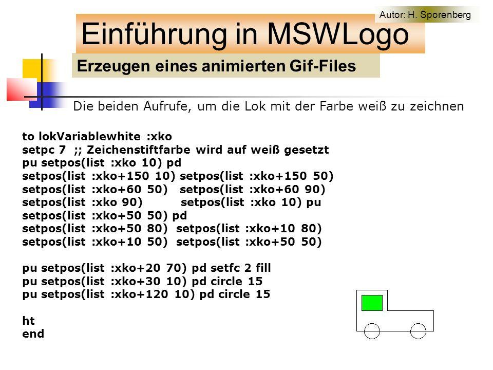 Erzeugen eines animierten Gif-Files Einführung in MSWLogo Die beiden Aufrufe, um die Lok mit der Farbe weiß zu zeichnen to lokVariablewhite :xko setpc 7 ;; Zeichenstiftfarbe wird auf weiß gesetzt pu setpos(list :xko 10) pd setpos(list :xko+150 10) setpos(list :xko+150 50) setpos(list :xko+60 50) setpos(list :xko+60 90) setpos(list :xko 90) setpos(list :xko 10) pu setpos(list :xko+50 50) pd setpos(list :xko+50 80) setpos(list :xko+10 80) setpos(list :xko+10 50) setpos(list :xko+50 50) pu setpos(list :xko+20 70) pd setfc 2 fill pu setpos(list :xko+30 10) pd circle 15 pu setpos(list :xko+120 10) pd circle 15 ht end Autor: H.