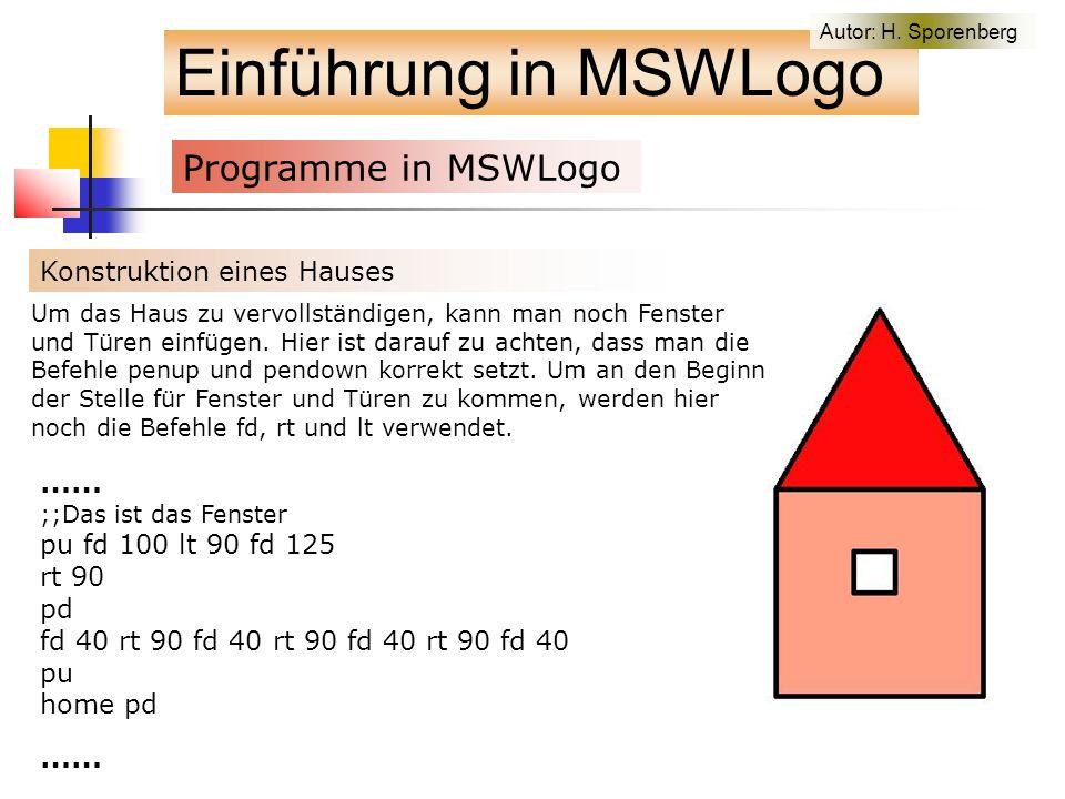 Einführung in MSWLogo Programme in MSWLogo f Konstruktion eines Hauses …… ;;Das ist das Fenster pu fd 100 lt 90 fd 125 rt 90 pd fd 40 rt 90 fd 40 rt 90 fd 40 rt 90 fd 40 pu home pd …… Um das Haus zu vervollständigen, kann man noch Fenster und Türen einfügen.