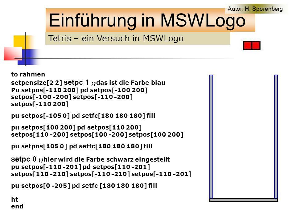 Tetris – ein Versuch in MSWLogo Einführung in MSWLogo to rahmen setpensize[2 2] setpc 1 ;;das ist die Farbe blau Pu setpos[-110 200] pd setpos[-100 200] setpos[-100 -200] setpos[-110 -200] setpos[-110 200] pu setpos[-105 0] pd setfc[180 180 180] fill pu setpos[100 200] pd setpos[110 200] setpos[110 -200] setpos[100 -200] setpos[100 200] pu setpos[105 0] pd setfc[180 180 180] fill setpc 0 ;;hier wird die Farbe schwarz eingestellt pu setpos[-110 -201] pd setpos[110 -201] setpos[110 -210] setpos[-110 -210] setpos[-110 -201] pu setpos[0 -205] pd setfc [180 180 180] fill ht end Autor: H.