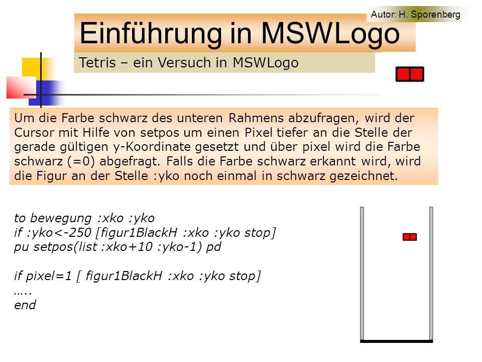 Tetris – ein Versuch in MSWLogo Einführung in MSWLogo Um die Farbe schwarz des unteren Rahmens abzufragen, wird der Cursor mit Hilfe von setpos um einen Pixel tiefer an die Stelle der gerade gültigen y-Koordinate gesetzt und über pixel wird die Farbe schwarz (=0) abgefragt.