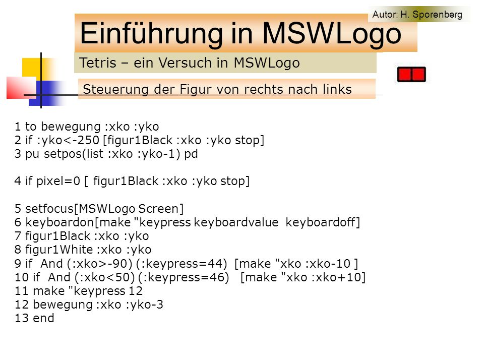 Tetris – ein Versuch in MSWLogo Einführung in MSWLogo Steuerung der Figur von rechts nach links 1 to bewegung :xko :yko 2 if :yko<-250 [figur1Black :xko :yko stop] 3 pu setpos(list :xko :yko-1) pd 4 if pixel=0 [ figur1Black :xko :yko stop] 5 setfocus[MSWLogo Screen] 6 keyboardon[make keypress keyboardvalue keyboardoff] 7 figur1Black :xko :yko 8 figur1White :xko :yko 9 if And (:xko>-90) (:keypress=44) [make xko :xko-10 ] 10 if And (:xko<50) (:keypress=46) [make xko :xko+10] 11 make keypress 12 12 bewegung :xko :yko-3 13 end Autor: H.
