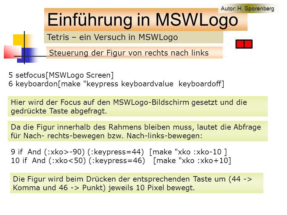 Tetris – ein Versuch in MSWLogo Einführung in MSWLogo Steuerung der Figur von rechts nach links 5 setfocus[MSWLogo Screen] 6 keyboardon[make keypress keyboardvalue keyboardoff] Hier wird der Focus auf den MSWLogo-Bildschirm gesetzt und die gedrückte Taste abgefragt.