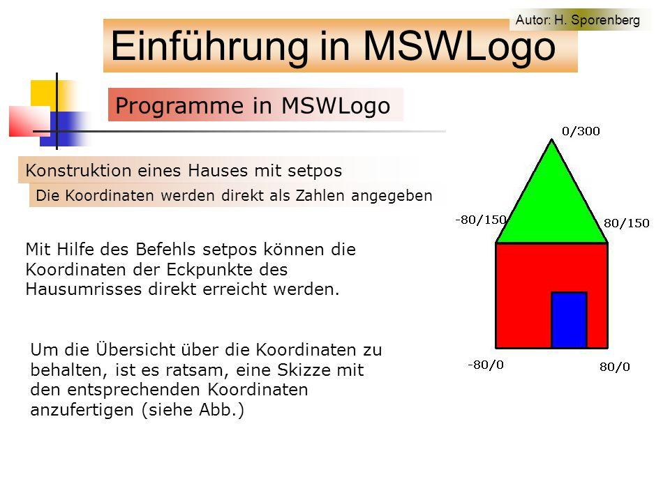 Einführung in MSWLogo Programme in MSWLogo f Konstruktion eines Hauses mit setpos Um die Übersicht über die Koordinaten zu behalten, ist es ratsam, eine Skizze mit den entsprechenden Koordinaten anzufertigen (siehe Abb.) Mit Hilfe des Befehls setpos können die Koordinaten der Eckpunkte des Hausumrisses direkt erreicht werden.