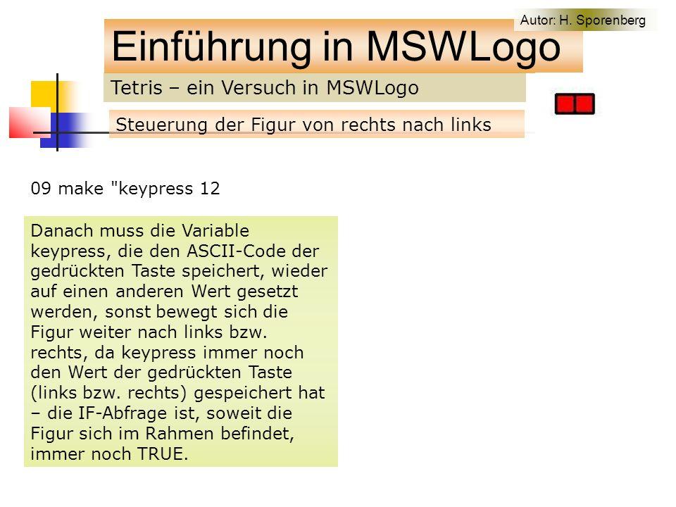 Tetris – ein Versuch in MSWLogo Einführung in MSWLogo Steuerung der Figur von rechts nach links 09 make keypress 12 Danach muss die Variable keypress, die den ASCII-Code der gedrückten Taste speichert, wieder auf einen anderen Wert gesetzt werden, sonst bewegt sich die Figur weiter nach links bzw.