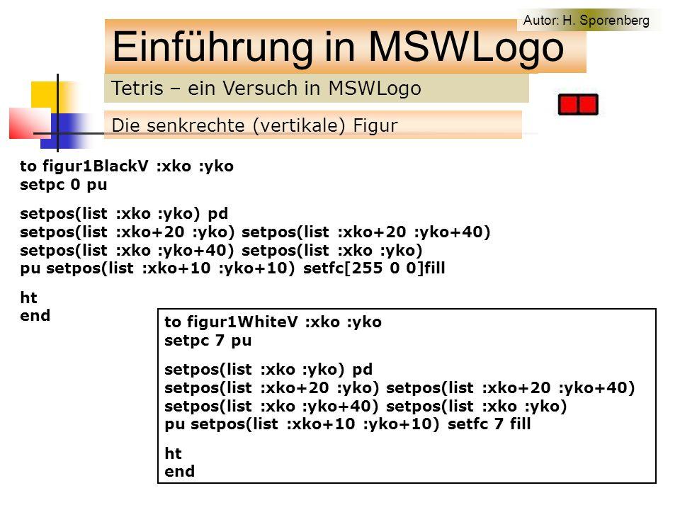 Tetris – ein Versuch in MSWLogo Einführung in MSWLogo Die senkrechte (vertikale) Figur to figur1BlackV :xko :yko setpc 0 pu setpos(list :xko :yko) pd setpos(list :xko+20 :yko) setpos(list :xko+20 :yko+40) setpos(list :xko :yko+40) setpos(list :xko :yko) pu setpos(list :xko+10 :yko+10) setfc[255 0 0]fill ht end to figur1WhiteV :xko :yko setpc 7 pu setpos(list :xko :yko) pd setpos(list :xko+20 :yko) setpos(list :xko+20 :yko+40) setpos(list :xko :yko+40) setpos(list :xko :yko) pu setpos(list :xko+10 :yko+10) setfc 7 fill ht end Autor: H.