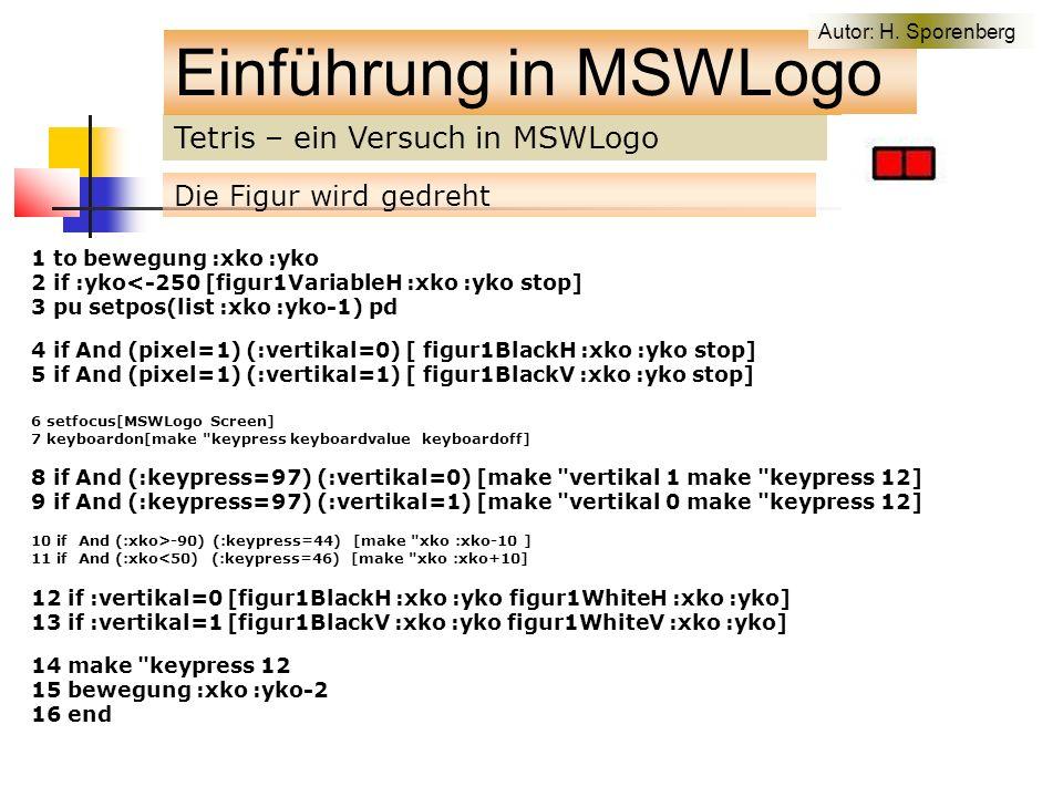 Tetris – ein Versuch in MSWLogo Einführung in MSWLogo Die Figur wird gedreht 1 to bewegung :xko :yko 2 if :yko<-250 [figur1VariableH :xko :yko stop] 3 pu setpos(list :xko :yko-1) pd 4 if And (pixel=1) (:vertikal=0) [ figur1BlackH :xko :yko stop] 5 if And (pixel=1) (:vertikal=1) [ figur1BlackV :xko :yko stop] 6 setfocus[MSWLogo Screen] 7 keyboardon[make keypress keyboardvalue keyboardoff] 8 if And (:keypress=97) (:vertikal=0) [make vertikal 1 make keypress 12] 9 if And (:keypress=97) (:vertikal=1) [make vertikal 0 make keypress 12] 10 if And (:xko>-90) (:keypress=44) [make xko :xko-10 ] 11 if And (:xko<50) (:keypress=46) [make xko :xko+10] 12 if :vertikal=0 [figur1BlackH :xko :yko figur1WhiteH :xko :yko] 13 if :vertikal=1 [figur1BlackV :xko :yko figur1WhiteV :xko :yko] 14 make keypress 12 15 bewegung :xko :yko-2 16 end Autor: H.