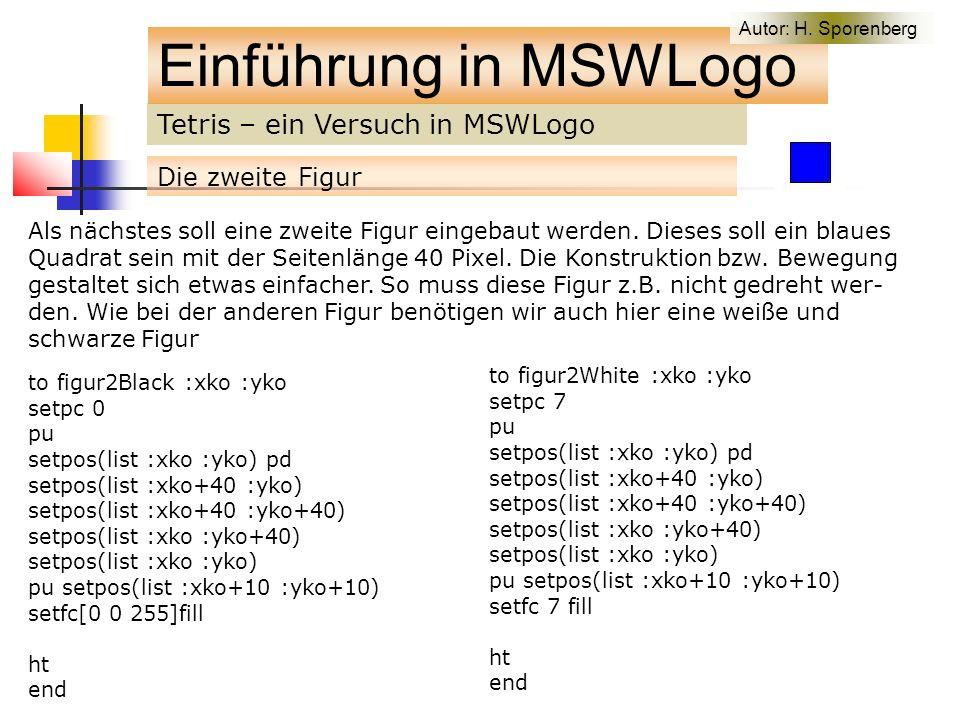 Tetris – ein Versuch in MSWLogo Einführung in MSWLogo Die zweite Figur to figur2Black :xko :yko setpc 0 pu setpos(list :xko :yko) pd setpos(list :xko+40 :yko) setpos(list :xko+40 :yko+40) setpos(list :xko :yko+40) setpos(list :xko :yko) pu setpos(list :xko+10 :yko+10) setfc[0 0 255]fill ht end Als nächstes soll eine zweite Figur eingebaut werden.
