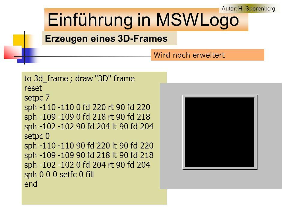 Erzeugen eines 3D-Frames to 3d_frame ; draw 3D frame reset setpc 7 sph -110 -110 0 fd 220 rt 90 fd 220 sph -109 -109 0 fd 218 rt 90 fd 218 sph -102 -102 90 fd 204 lt 90 fd 204 setpc 0 sph -110 -110 90 fd 220 lt 90 fd 220 sph -109 -109 90 fd 218 lt 90 fd 218 sph -102 -102 0 fd 204 rt 90 fd 204 sph 0 0 0 setfc 0 fill end Einführung in MSWLogo Wird noch erweitert Autor: H.